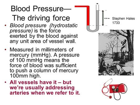 Blood Pressure— The driving force Stephen Hales 1733 Blood pressure (hydrostatic pressure) is the force exerted by the blood against any unit area of vessel.