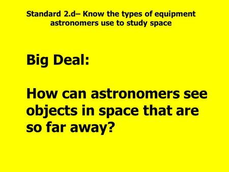 Big Deal: How can astronomers see objects in space that are so far away? Standard 2.d– Know the types of equipment astronomers use to study space.