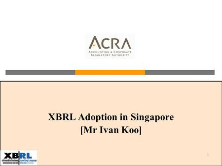 1 XBRL Adoption in Singapore [Mr Ivan Koo]. 2 Agenda About ACRA and BizFile Corporate Financial Reporting Process in Singapore Why XBRL for ACRA? Project.