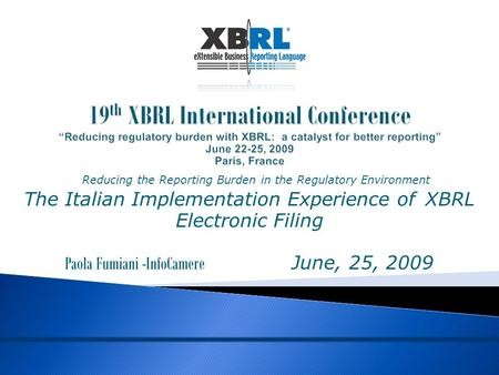 "19 th XBRL International Conference ""Reducing regulatory burden with XBRL: a catalyst for better reporting"" June 22-25, 2009 Paris, France Reducing the."
