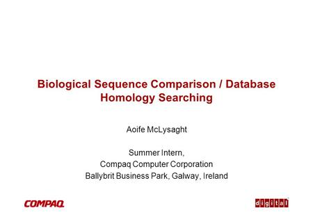 TM Biological Sequence Comparison / Database Homology Searching Aoife McLysaght Summer Intern, Compaq Computer Corporation Ballybrit Business Park, Galway,