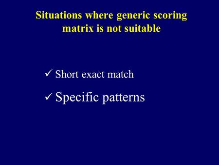 Situations where generic scoring matrix is not suitable Short exact match Specific patterns.