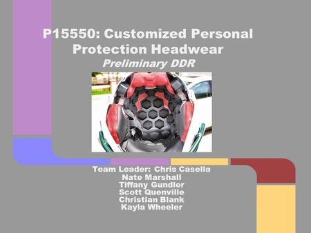 Team Leader: Chris Casella Nate Marshall Tiffany Gundler Scott Quenville Christian Blank Kayla Wheeler P15550: Customized Personal Protection Headwear.