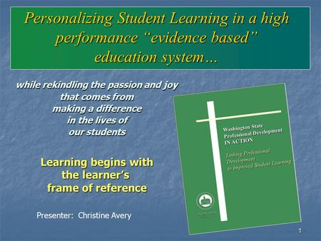 "1 Personalizing Student Learning in a high performance ""evidence based"" education system… while rekindling the passion and joy that comes from making a."