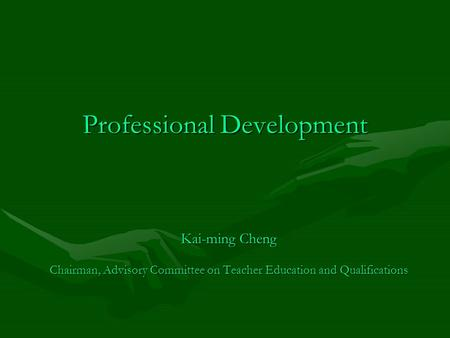 Professional Development Kai-ming Cheng Chairman, Advisory Committee on Teacher Education and Qualifications.