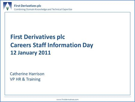First Derivatives plc Combining Domain Knowledge and Technical Expertise www.firstderivatives.com 0 First Derivatives plc Careers Staff Information Day.