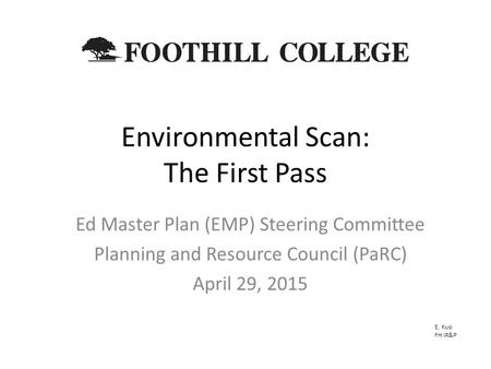Environmental Scan: The First Pass Ed Master Plan (EMP) Steering Committee Planning and Resource Council (PaRC) April 29, 2015 E. Kuo FH IR&P.