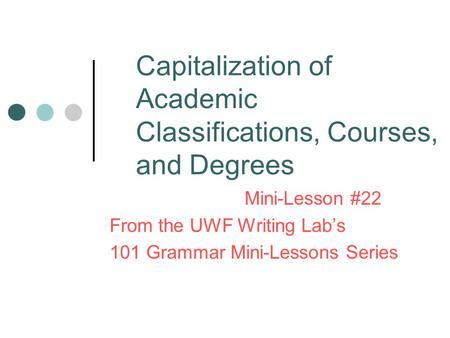 Capitalization of Academic Classifications, Courses, and Degrees Mini-Lesson #22 From the UWF Writing Lab's 101 Grammar Mini-Lessons Series.