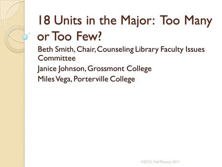 18 Units in the Major: Too Many or Too Few? Beth Smith, Chair, Counseling Library Faculty Issues Committee Janice Johnson, Grossmont College Miles Vega,
