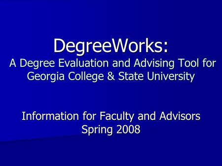 DegreeWorks: A Degree Evaluation and Advising Tool for Georgia College & State University Information for Faculty and Advisors Spring 2008.
