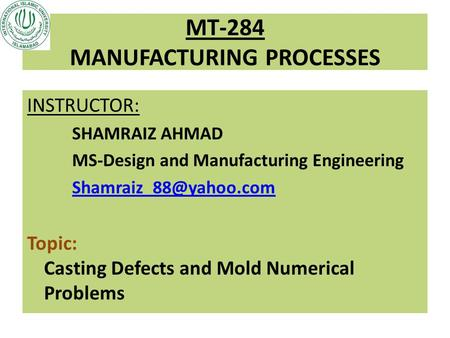 MT-284 MANUFACTURING PROCESSES INSTRUCTOR: SHAMRAIZ AHMAD MS-Design and Manufacturing Engineering Topic: Casting Defects and Mold.