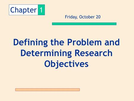 Chapter1 Defining the Problem and Determining Research Objectives Friday, October 20.