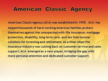 American Classic Agency (ACA) was established in 1995. ACA has helped thousands of hard working American families protect themselves against the unexpected.