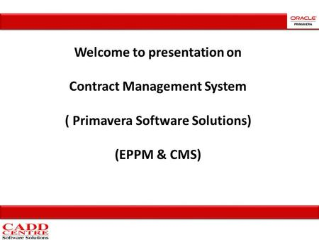 Welcome to presentation on Contract Management System ( Primavera Software Solutions) (EPPM & CMS)