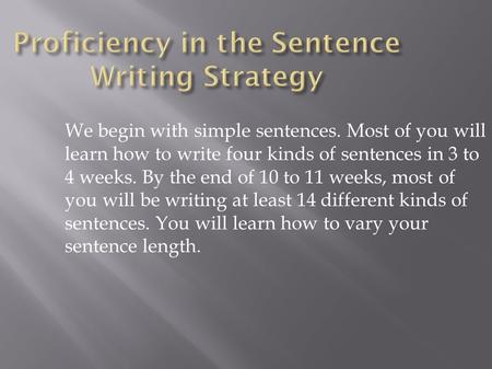 We begin with simple sentences. Most of you will learn how to write four kinds of sentences in 3 to 4 weeks. By the end of 10 to 11 weeks, most of you.