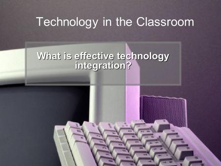 Technology in the Classroom What is effective technology integration?