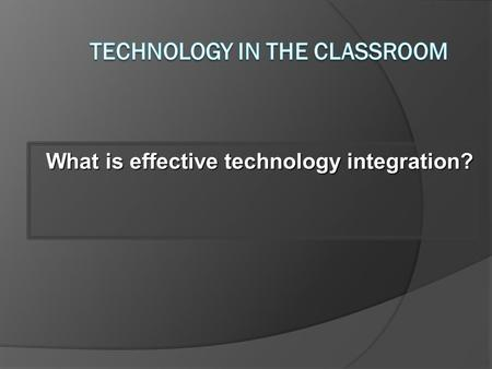 What is effective technology integration? 3 4.