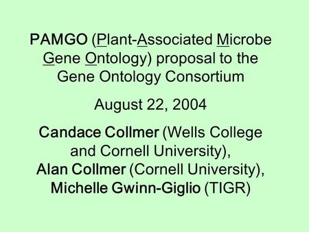 PAMGO (Plant-Associated Microbe Gene Ontology) proposal to the Gene Ontology Consortium August 22, 2004 Candace Collmer (Wells College and Cornell University),