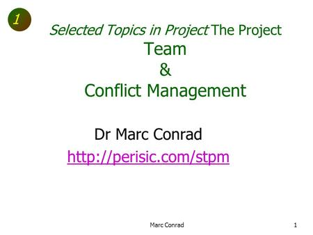 1 Selected Topics in Project The Project Team & Conflict Management Dr Marc Conrad  Marc Conrad1.