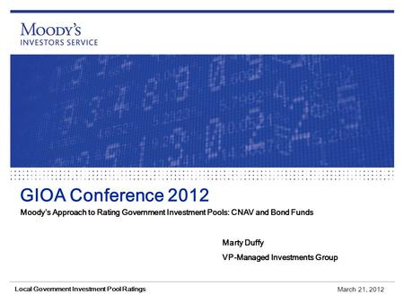 GIOA Conference 2012 Moody's Approach to Rating Government Investment Pools: CNAV and Bond Funds Marty Duffy VP-Managed Investments Group March 21, 2012.