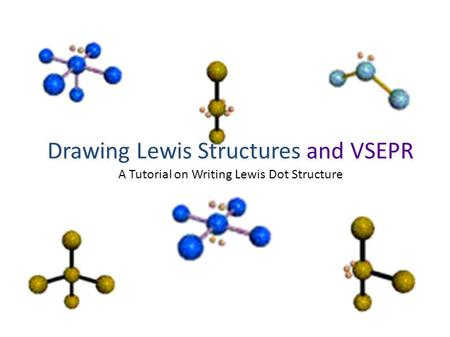 Drawing Lewis Structures and VSEPR A Tutorial on Writing Lewis Dot Structure.