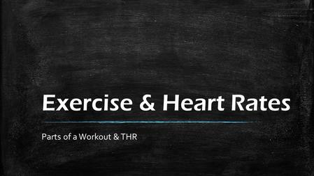 Exercise & Heart Rates Parts of a Workout & THR. Exercise & Heart Rates ▪ Parts of a Workout (review) ▪ Heart Rates and Beats per Minute.