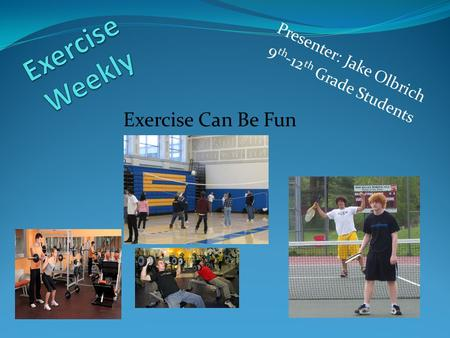 Presenter: Jake Olbrich 9 th -12 th Grade Students Exercise Can Be Fun.
