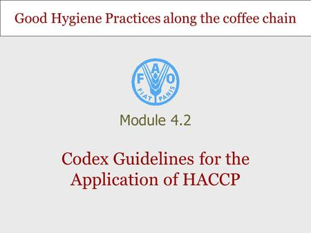 Good Hygiene Practices along the coffee chain Codex Guidelines for the Application of HACCP Module 4.2.