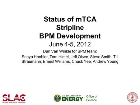 Status of mTCA Stripline BPM Development June 4-5, 2012 Dan Van Winkle for BPM team: Sonya Hoobler, Tom Himel, Jeff Olsen, Steve Smith, Till Straumann,