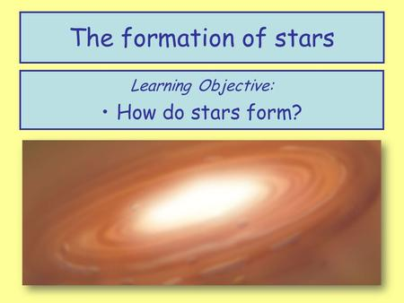 The formation of stars Learning Objective: How do stars form?