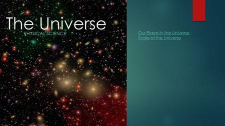 The Universe PHYSICAL SCIENCE Our Place in the Universe Scale of the Universe.