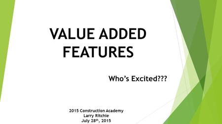 VALUE ADDED FEATURES Who's Excited??? 2015 Construction Academy Larry Ritchie July 28 th, 2015.