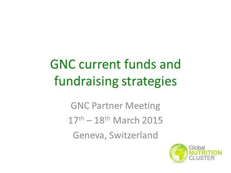 GNC current funds and fundraising strategies GNC Partner Meeting 17 th – 18 th March 2015 Geneva, Switzerland.