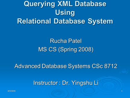 8/17/20151 Querying XML Database Using Relational Database System Rucha Patel MS CS (Spring 2008) Advanced Database Systems CSc 8712 Instructor : Dr. Yingshu.