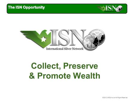 © 2012 ISNCoins.com All Rights Reserved. The ISN Opportunity.