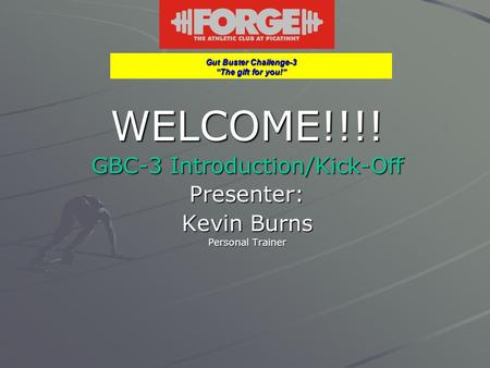 "Gut Buster Challenge-3 ""The gift for you!"" WELCOME!!!! GBC-3 Introduction/Kick-Off Presenter: Kevin Burns Personal Trainer."