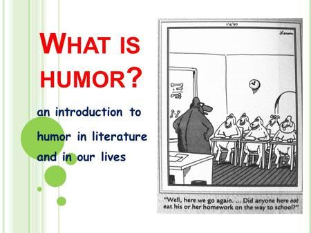 W HAT IS HUMOR ? an introduction to humor in literature and in our lives.