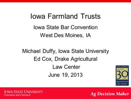 Iowa Farmland Trusts Iowa State Bar Convention West Des Moines, IA Michael Duffy, Iowa State University Ed Cox, Drake Agricultural Law Center June 19,