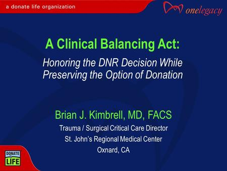 A Clinical Balancing Act: Honoring the DNR Decision While Preserving the Option of Donation Brian J. Kimbrell, MD, FACS Trauma / Surgical Critical Care.