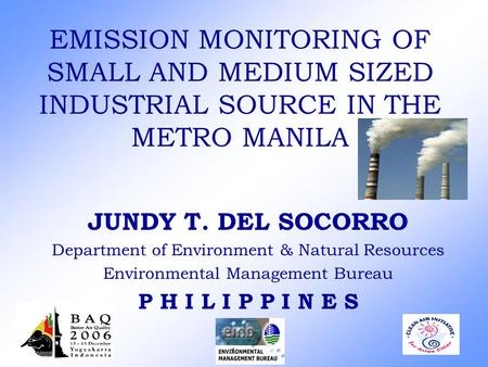 EMISSION MONITORING OF SMALL AND MEDIUM SIZED INDUSTRIAL SOURCE IN THE METRO MANILA JUNDY T. DEL SOCORRO Department of Environment & Natural Resources.