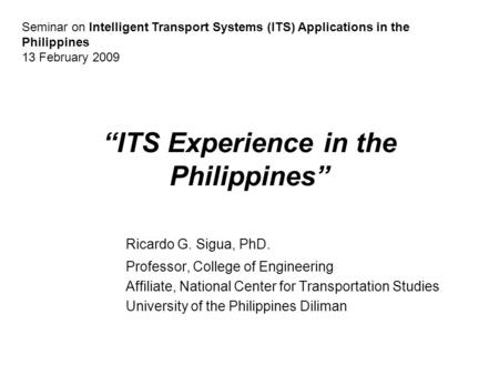 """ITS Experience in the Philippines"" Ricardo G. Sigua, PhD. Professor, College of Engineering Affiliate, National Center for Transportation Studies University."