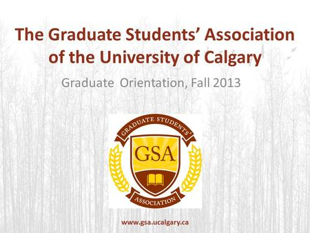 The Graduate Students' Association of the University of Calgary Graduate Orientation, Fall 2013 www.gsa.ucalgary.ca.