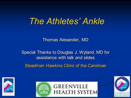 The Athletes' Ankle Thomas Alexander, MD Special Thanks to Douglas J. Wyland, MD for assistance with talk and slides Steadman Hawkins Clinic of the Carolinas.