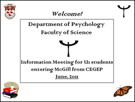 Information Meeting for U1 students entering McGill from CEGEP June, 2011 Welcome! Department of Psychology Faculty of Science.