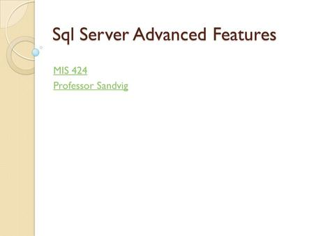 Sql Server Advanced Features MIS 424 Professor Sandvig.
