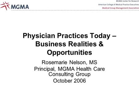 Physician Practices Today – Business Realities & Opportunities Rosemarie Nelson, MS Principal, MGMA Health Care Consulting Group October 2006.