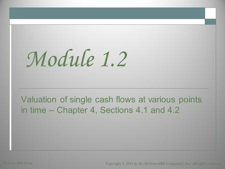 Valuation of single cash flows at various points in time – Chapter 4, Sections 4.1 and 4.2 Module 1.2 Copyright © 2013 by the McGraw-Hill Companies, Inc.