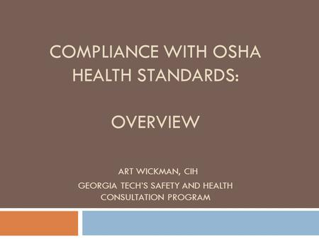 COMPLIANCE WITH OSHA HEALTH STANDARDS: OVERVIEW ART WICKMAN, CIH GEORGIA TECH'S SAFETY AND HEALTH CONSULTATION PROGRAM.