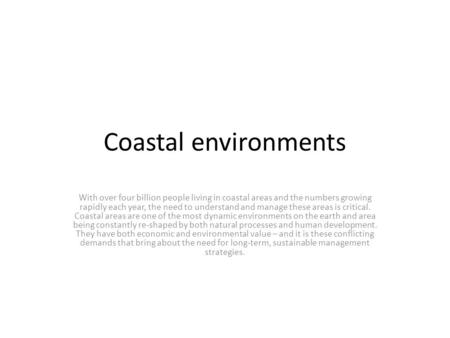 Coastal environments With over four billion people living in coastal areas and the numbers growing rapidly each year, the need to understand and manage.
