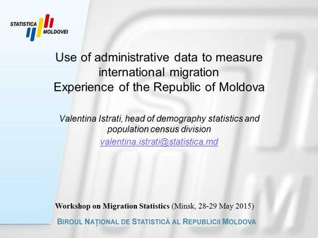 Use of administrative data to measure international migration Experience of the Republic of Moldova Valentina Istrati, head of demography statistics and.